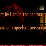 You come to love not by finding the perfect person, but by learning to see an imperfect person perfectly